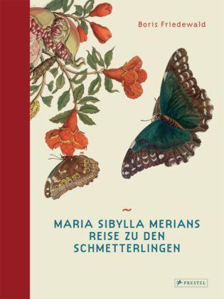 Boris Friedewald: Maria Sibylla Merians Reise zu den Schmetterlingen