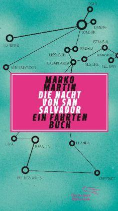 Marko Martin: Die Nacht von San Salvador. Ein Fahrtenbuch