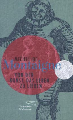 Michel de Montaigne: Von der Kunst, das Leben zu lieben