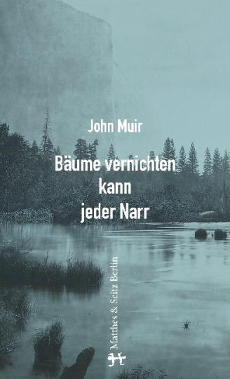 John Muir: Bäume vernichten kann jeder Narr