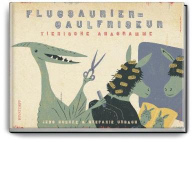 Stephanie Urbach, Jens Bonnke: Flugsaurier - Gaulfriseur. Tierische Anagramme