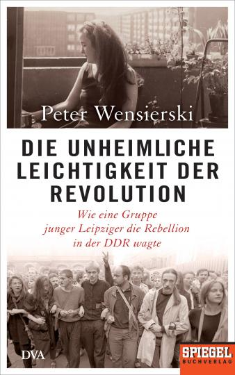 Peter Wensierski: Die unheimliche Leichtigkeit der Revolution
