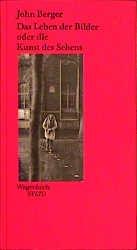 John Berger: Das Leben der Bilder oder die Kunst des Sehens