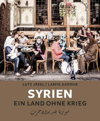 Lutz Jäkel, Lamya Kaddor: Syrien. Ein Land ohne Krieg