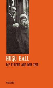 Hugo Ball, Ernst Teubner: Sämtliche Werke und Briefe / Die Flucht aus der Zeit