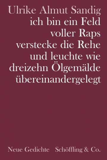 Ulrike Almut Sandig: ich bin ein Feld voller Raps verstecke die Rehe und leuchte wie dreizehn Ölgemälde übereinandergelegt
